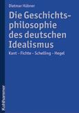 Dietmar Hübner: Die Geschichtsphilosophie des deutschen Idealismus. Kant - Fichte - Schelling - Hegel